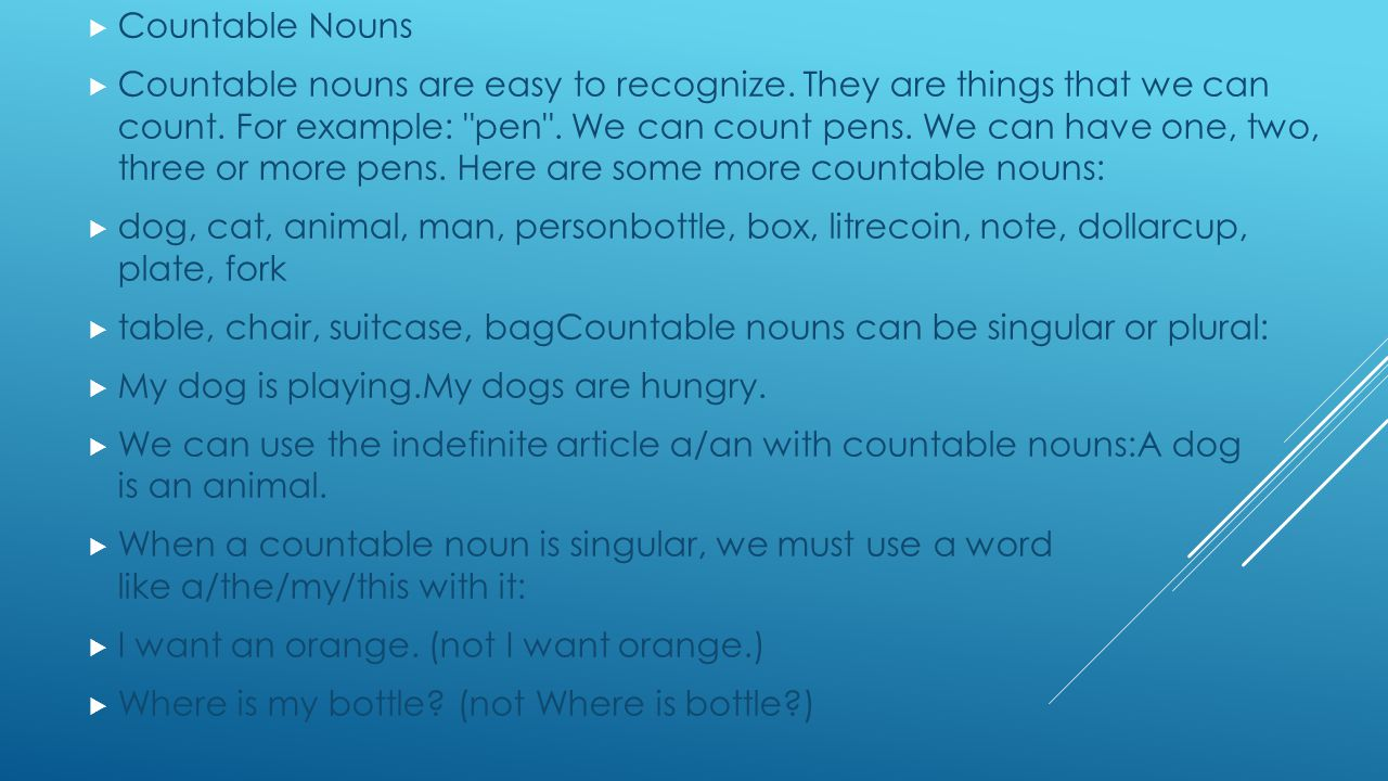 Countable Nouns Countable nouns are easy to recognize. They are things that we can count. For example: