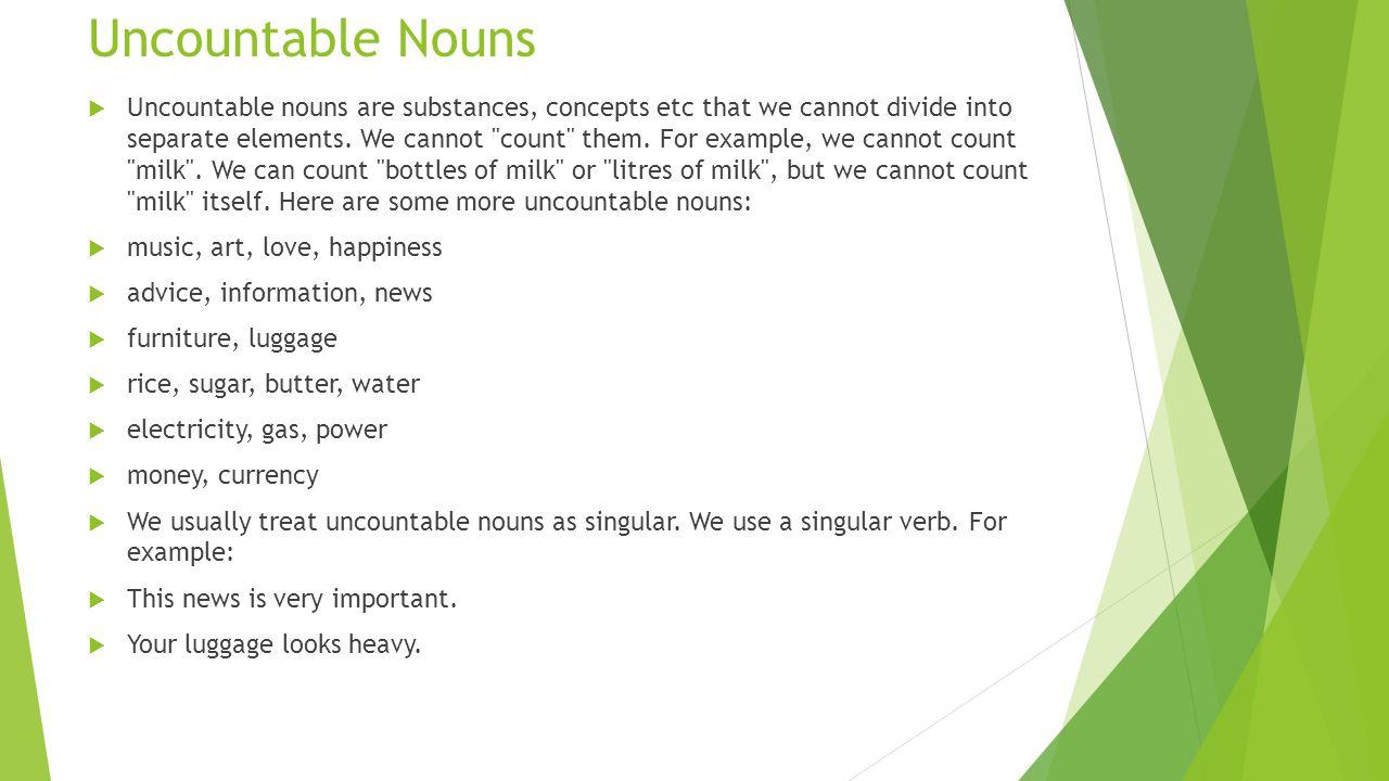 Uncountable Nouns Uncountable nouns are substances, concepts etc that we cannot divide into separate elements. We cannot