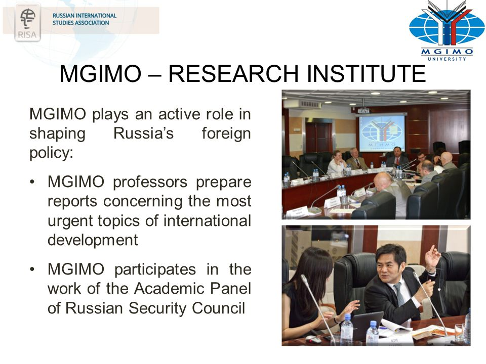 MGIMO – RESEARCH INSTITUTE MGIMO plays an active role in shaping Russias foreign policy: MGIMO professors prepare reports concerning the most urgent t