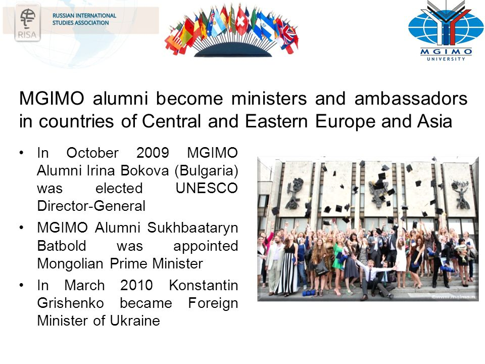 MGIMO alumni become ministers and ambassadors in countries of Central and Eastern Europe and Asia In October 2009 MGIMO Alumni Irina Bokova (Bulgaria)