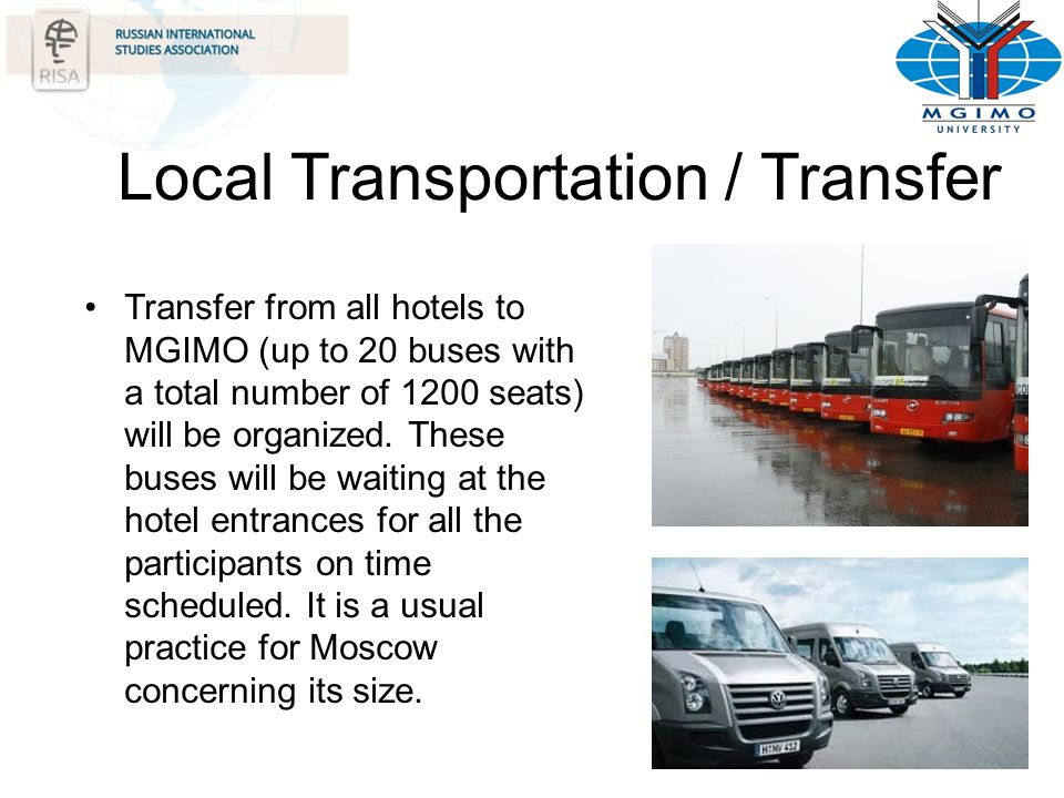 Local Transportation / Transfer Transfer from all hotels to MGIMO (up to 20 buses with a total number of 1200 seats) will be organized. These buses wi