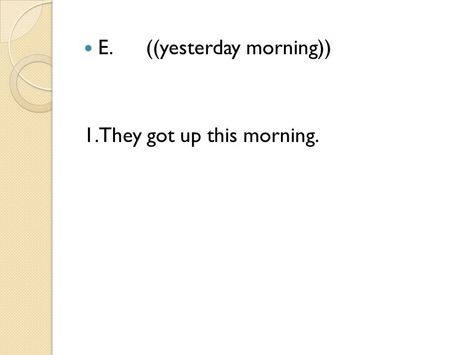 E. ((yesterday morning)) 1.They got up this morning.