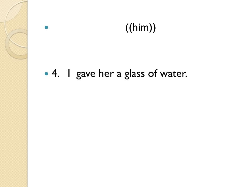 ((him)) 4. I gave her a glass of water.