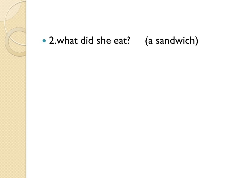 2.what did she eat? (a sandwich)