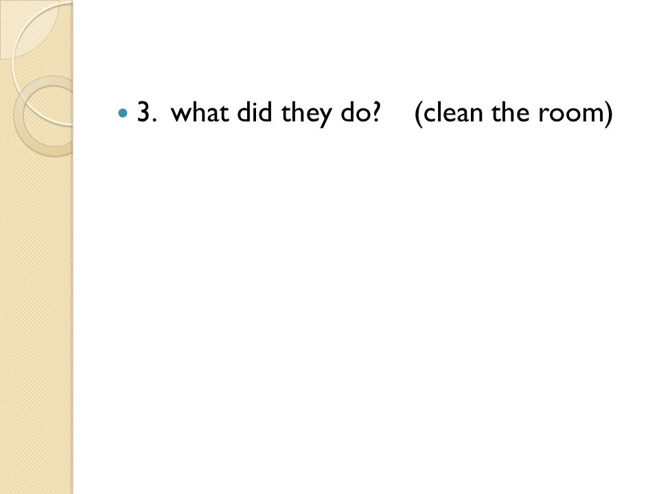 3. what did they do? (clean the room)