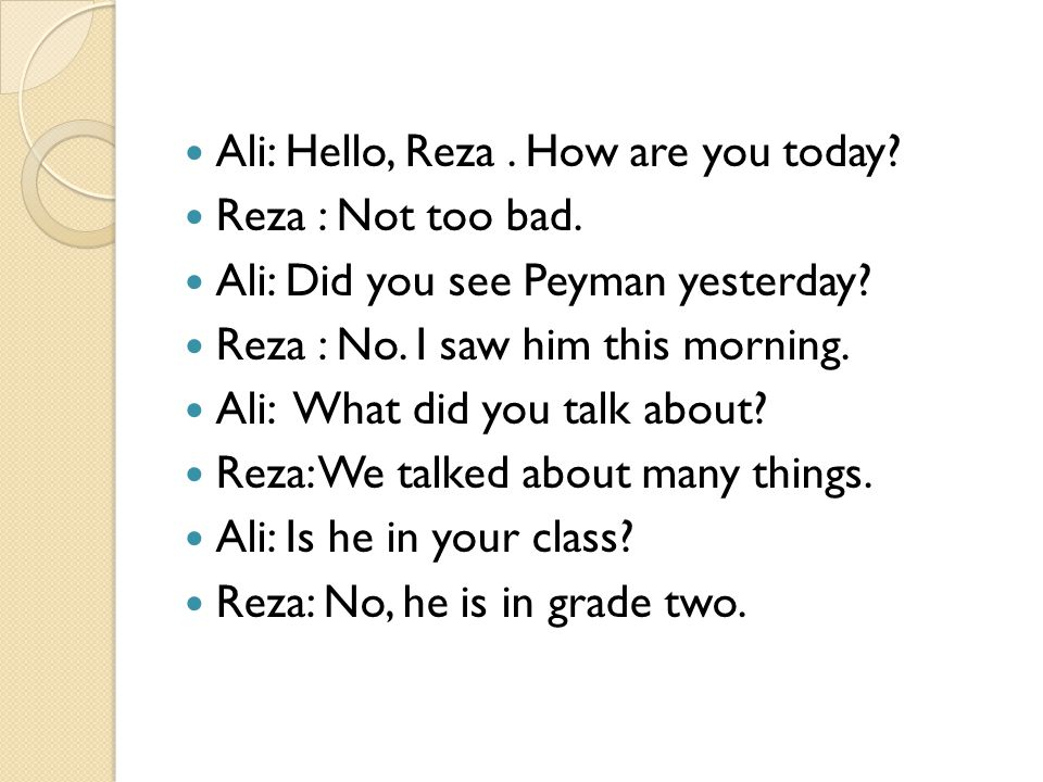 Ali: Hello, Reza. How are you today? Reza : Not too bad. Ali: Did you see Peyman yesterday? Reza : No. I saw him this morning. Ali: What did you talk
