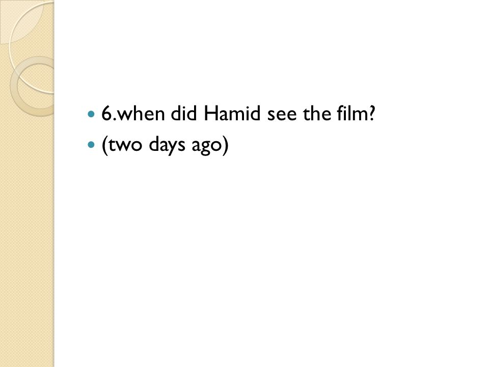 6.when did Hamid see the film? (two days ago)