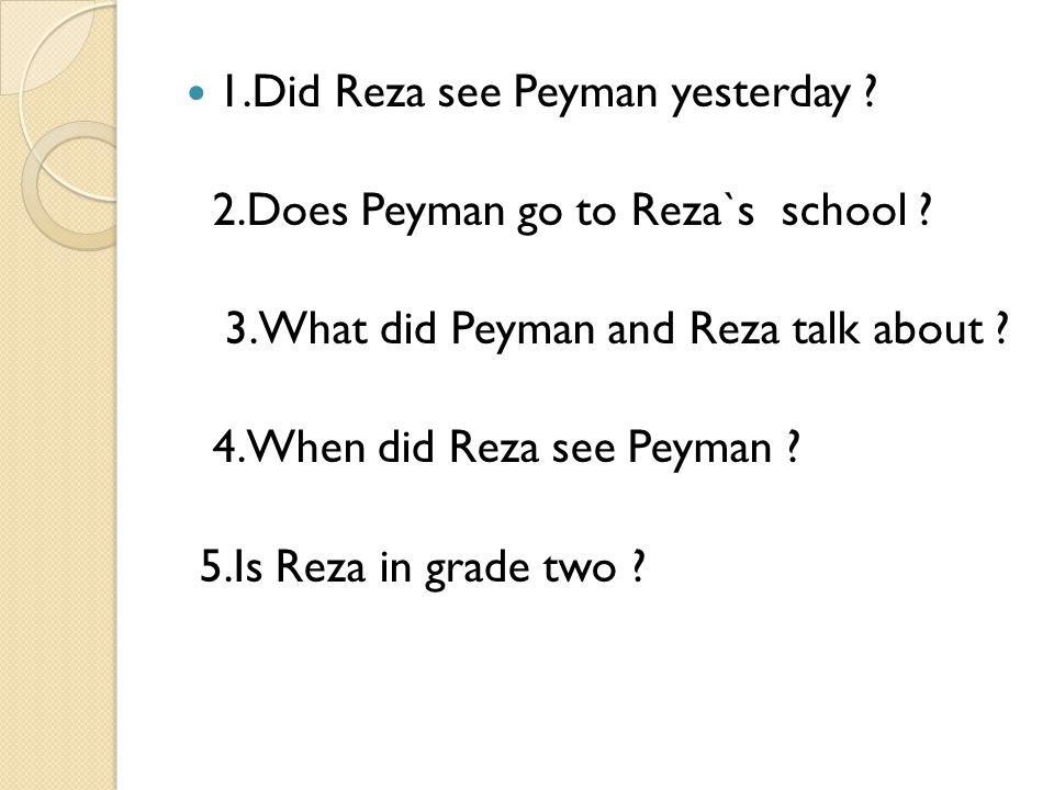 1.Did Reza see Peyman yesterday ? 2.Does Peyman go to Reza`s school ? 3.What did Peyman and Reza talk about ? 4.When did Reza see Peyman ? 5.Is Reza i