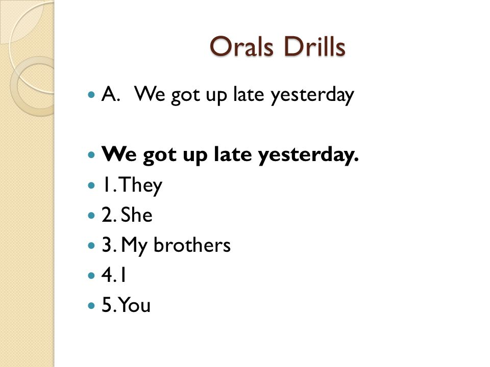 Orals Drills A. We got up late yesterday We got up late yesterday. 1. They 2. She 3. My brothers 4. I 5. You