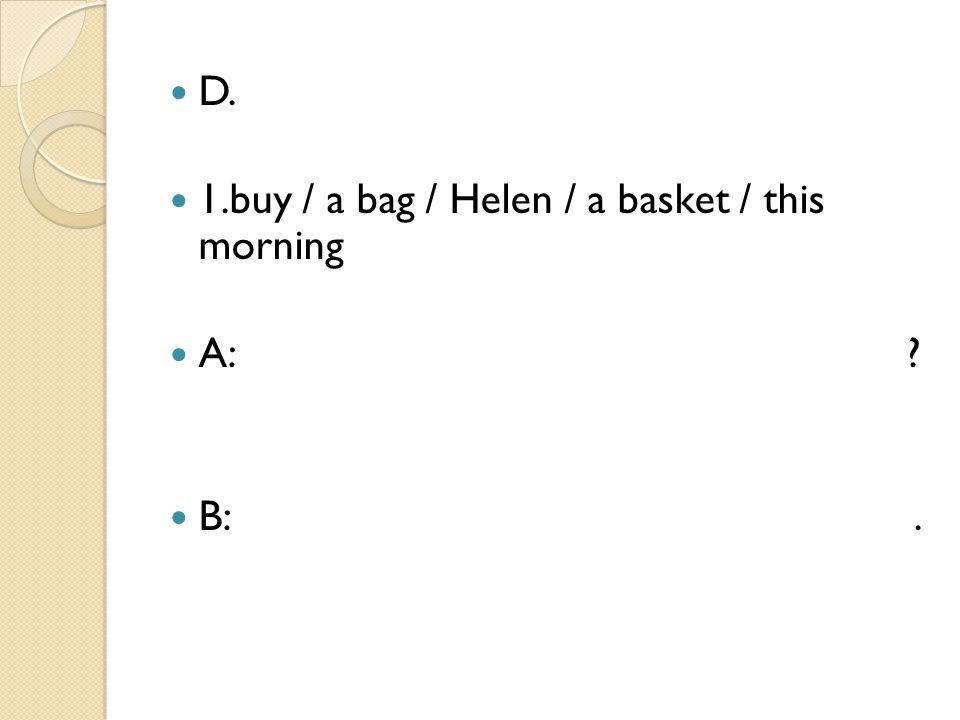 D. 1.buy / a bag / Helen / a basket / this morning A: ? B:.