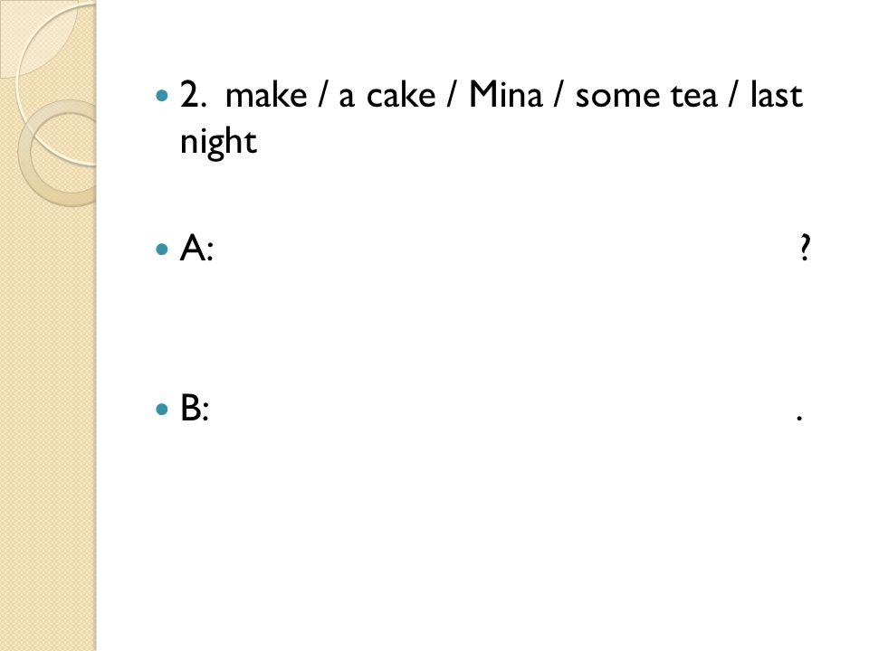 2. make / a cake / Mina / some tea / last night A: ? B:.