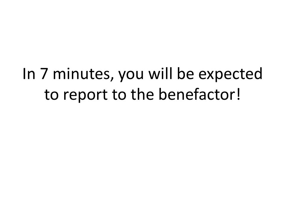 In 7 minutes, you will be expected to report to the benefactor!