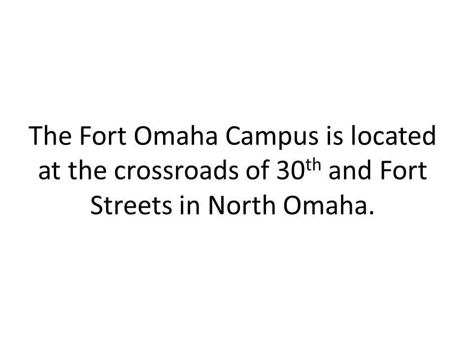 The Fort Omaha Campus is located at the crossroads of 30 th and Fort Streets in North Omaha.