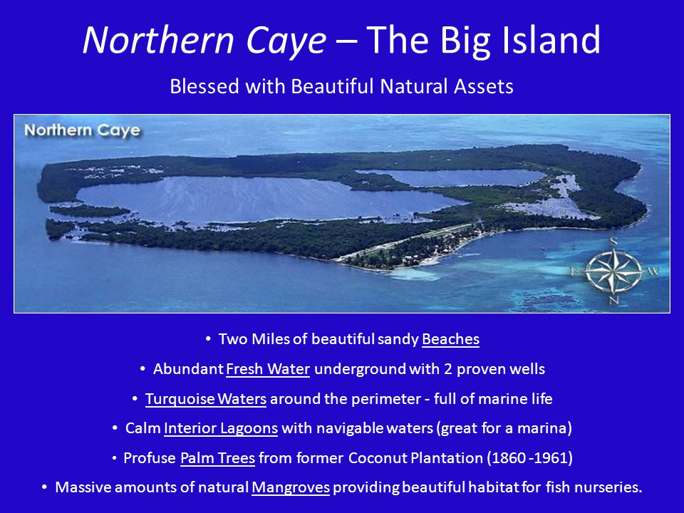Northern Caye – The Big Island Blessed with Beautiful Natural Assets Two Miles of beautiful sandy Beaches Abundant Fresh Water underground with 2 prov