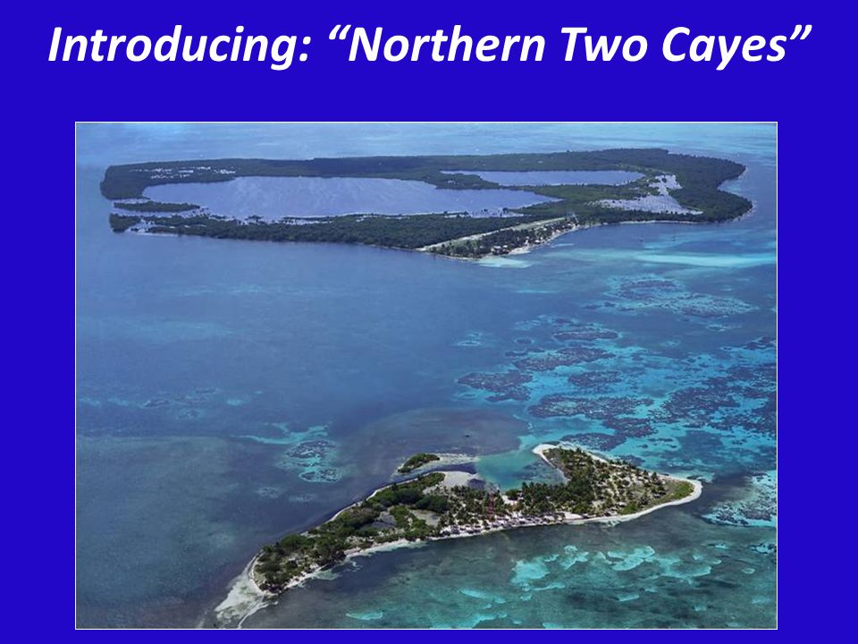 Presentation Outline Overwater Bungalow Resort Concept A Once in a Lifetime Opportunity Further Details and Info Intro to Northern Two Cayes and Atolls Where Are Northern Two Cayes.