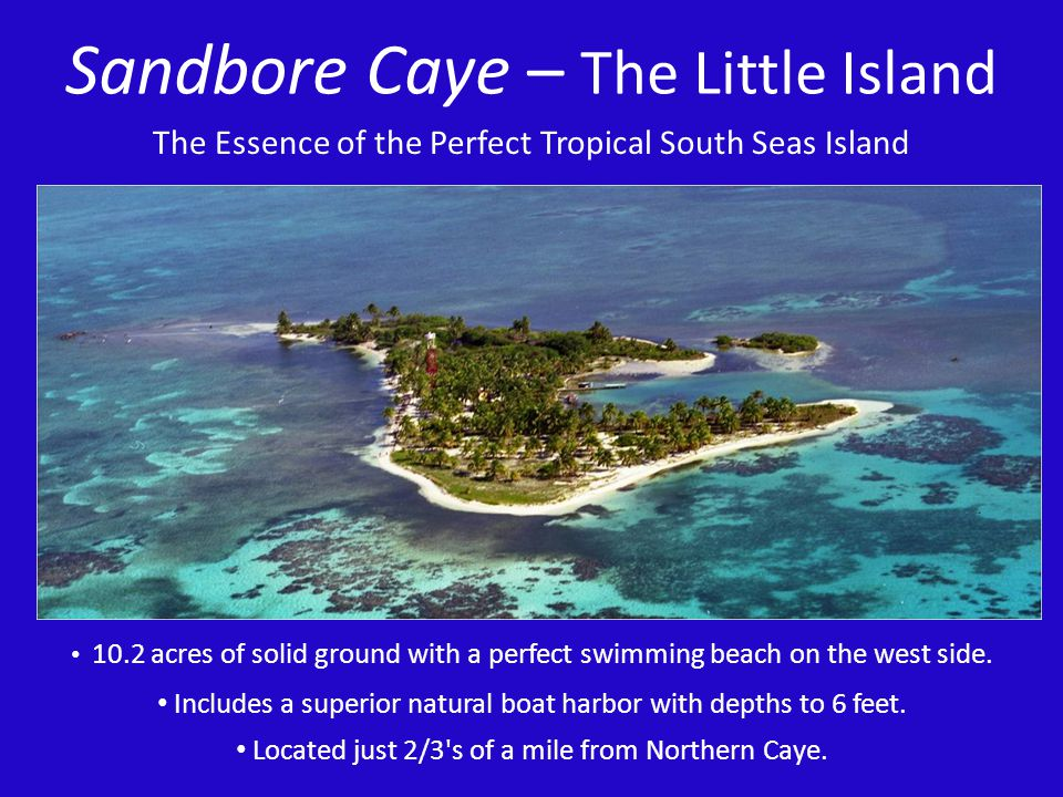 Sandbore Caye – The Little Island 10.2 acres of solid ground with a perfect swimming beach on the west side. Includes a superior natural boat harbor w