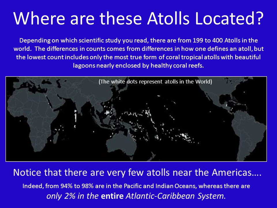 Where are these Atolls Located? (The white dots represent atolls in the World) Depending on which scientific study you read, there are from 199 to 400