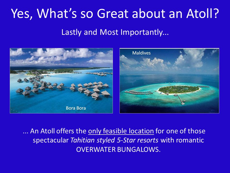 Yes, Whats so Great about an Atoll?... An Atoll offers the only feasible location for one of those spectacular Tahitian styled 5-Star resorts with rom