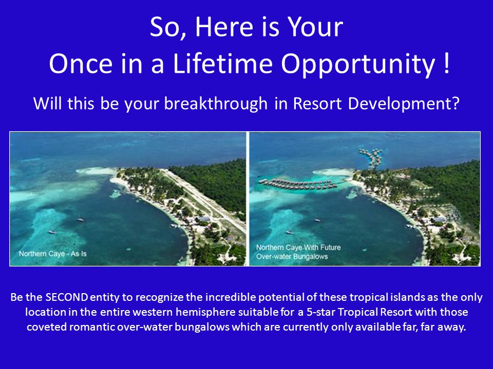 So, Here is Your Once in a Lifetime Opportunity ! Be the SECOND entity to recognize the incredible potential of these tropical islands as the only loc
