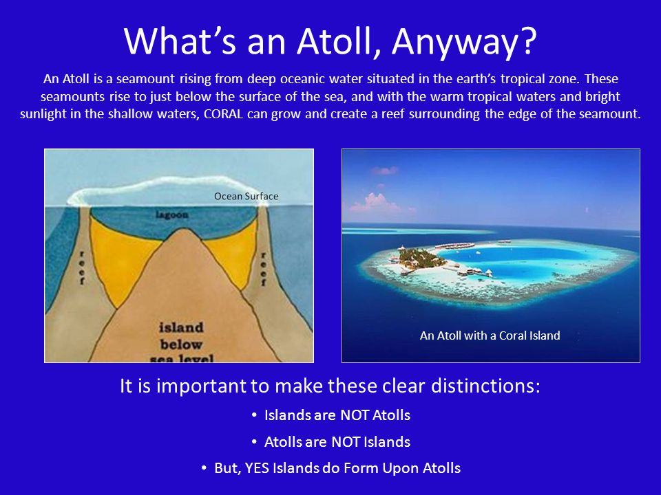 An Atoll is a seamount rising from deep oceanic water situated in the earths tropical zone. These seamounts rise to just below the surface of the sea,