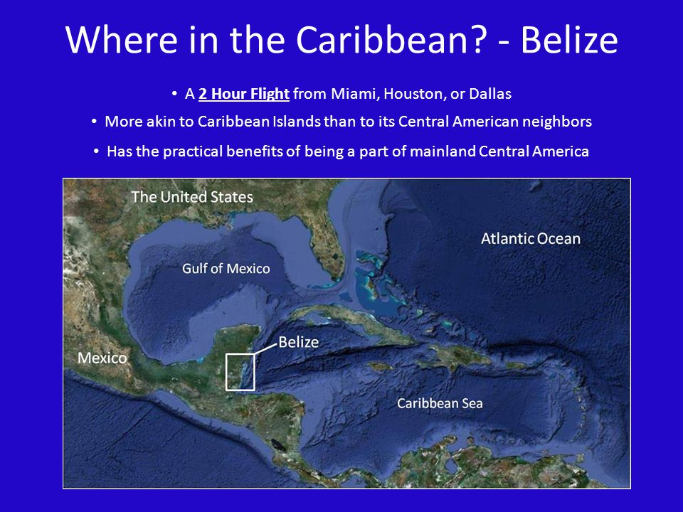 Where in the Caribbean? - Belize More akin to Caribbean Islands than to its Central American neighbors Has the practical benefits of being a part of m
