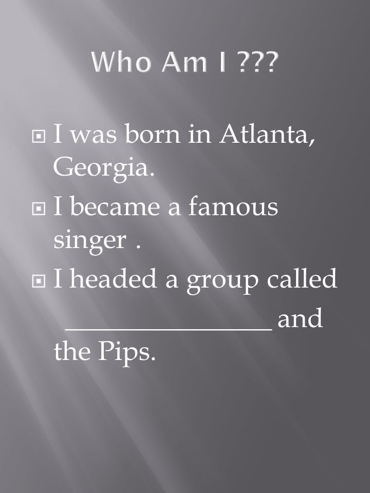 I was born in Atlanta, Georgia. I became a famous singer. I headed a group called _______________ and the Pips.