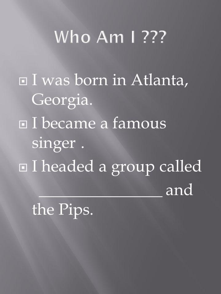 I was born in Atlanta, Georgia. I became a famous singer.