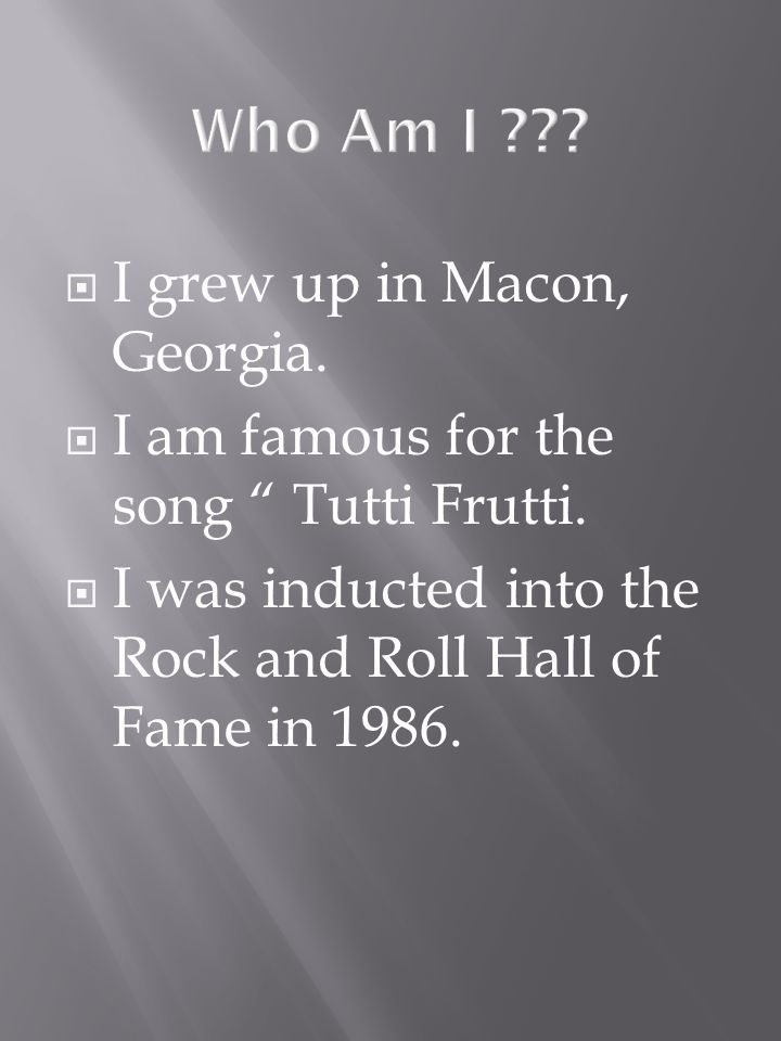 I grew up in Macon, Georgia. I am famous for the song Tutti Frutti.