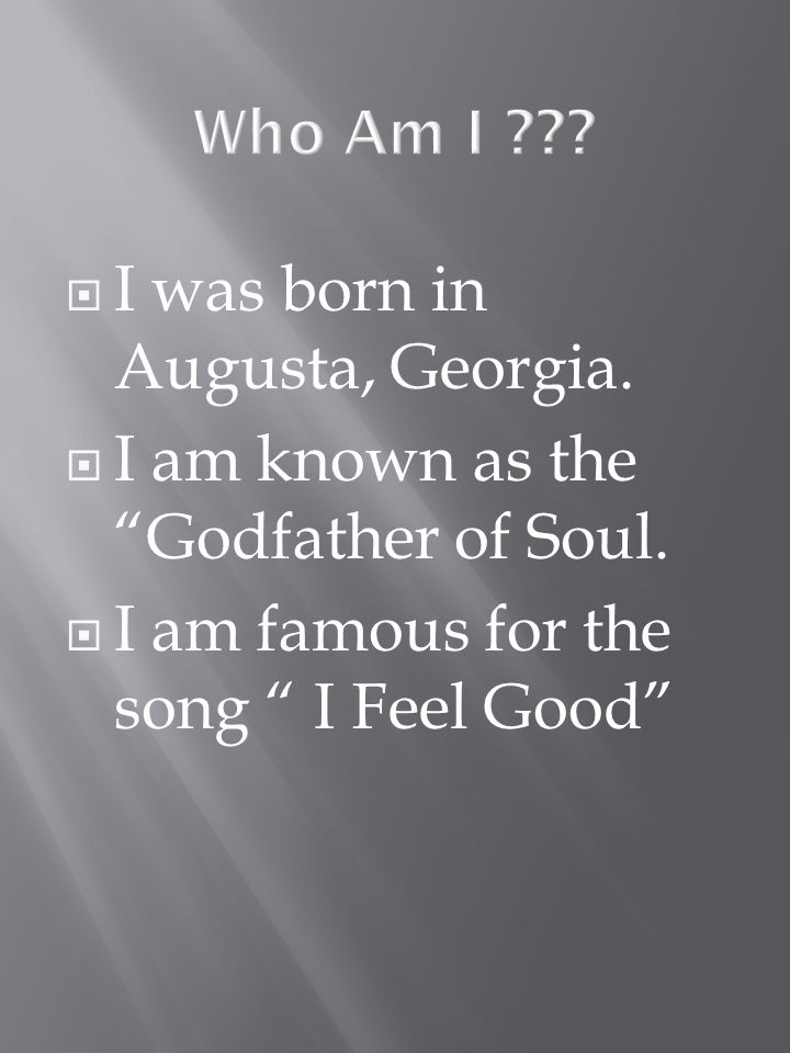 I was born in Augusta, Georgia. I am known as the Godfather of Soul.