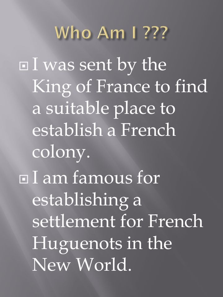 I was sent by the King of France to find a suitable place to establish a French colony.