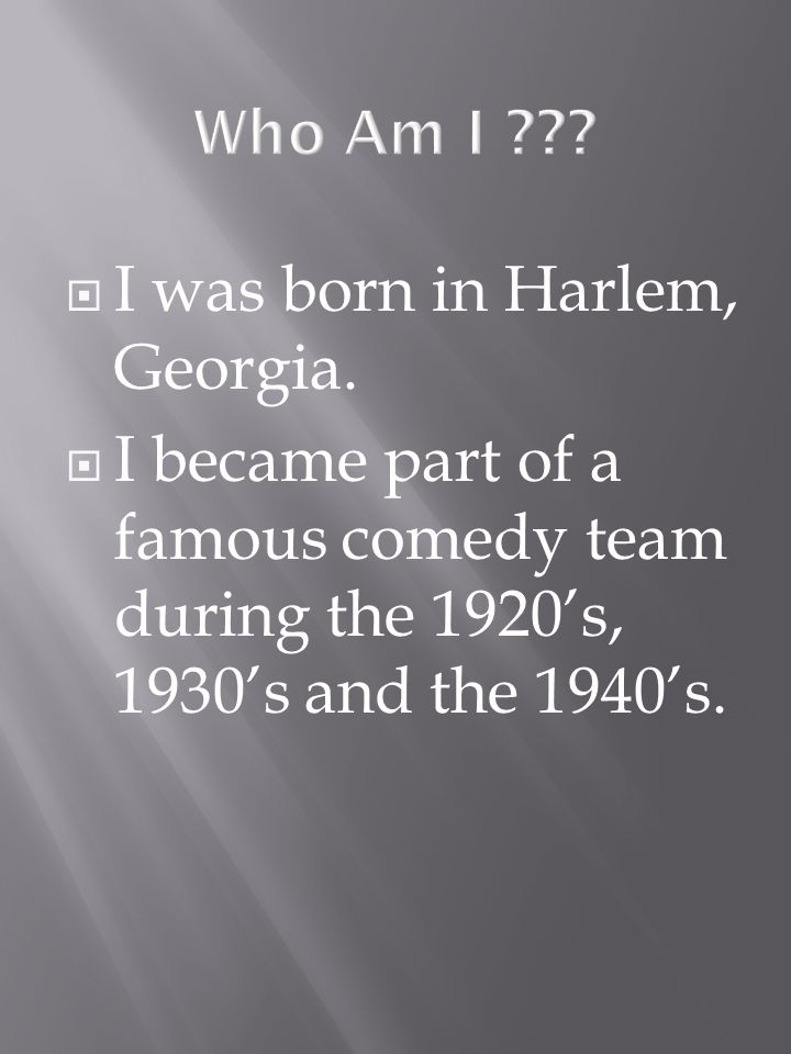 I was born in Harlem, Georgia. I became part of a famous comedy team during the 1920s, 1930s and the 1940s.