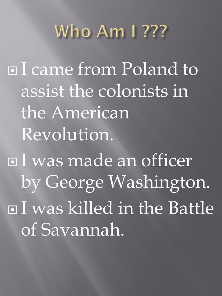 I came from Poland to assist the colonists in the American Revolution.