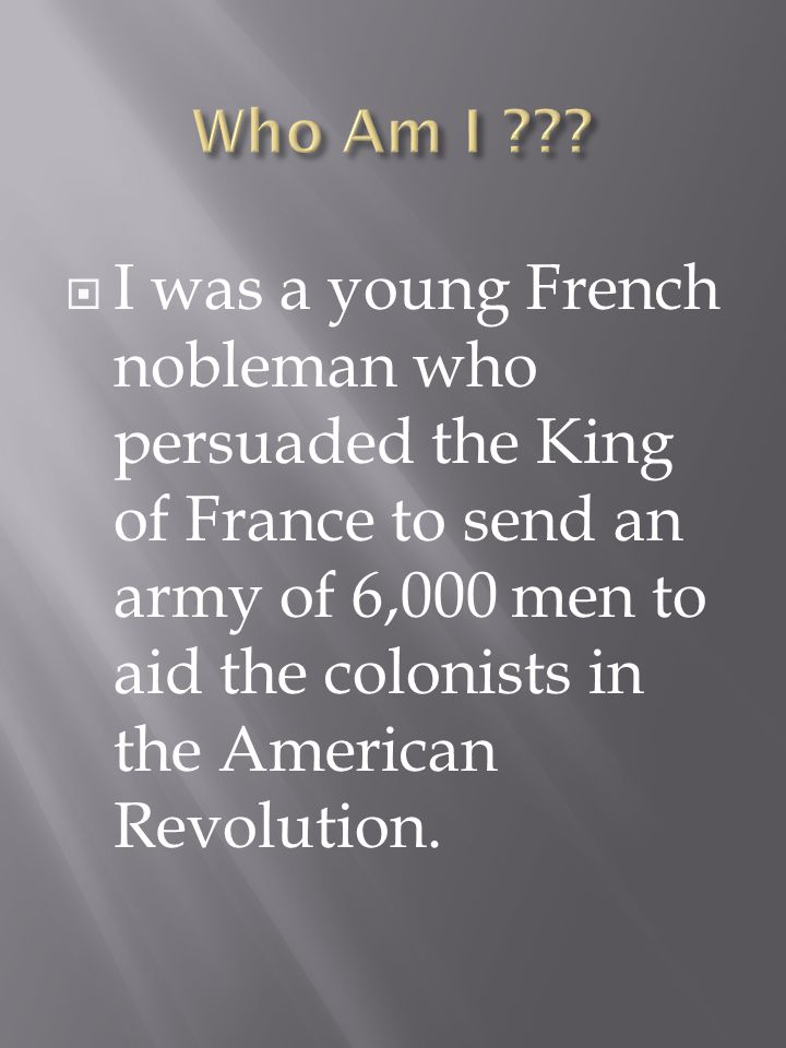 I was a young French nobleman who persuaded the King of France to send an army of 6,000 men to aid the colonists in the American Revolution.