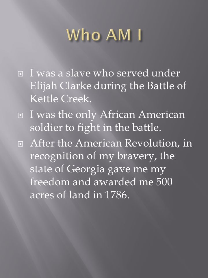 I was a slave who served under Elijah Clarke during the Battle of Kettle Creek. I was the only African American soldier to fight in the battle. After
