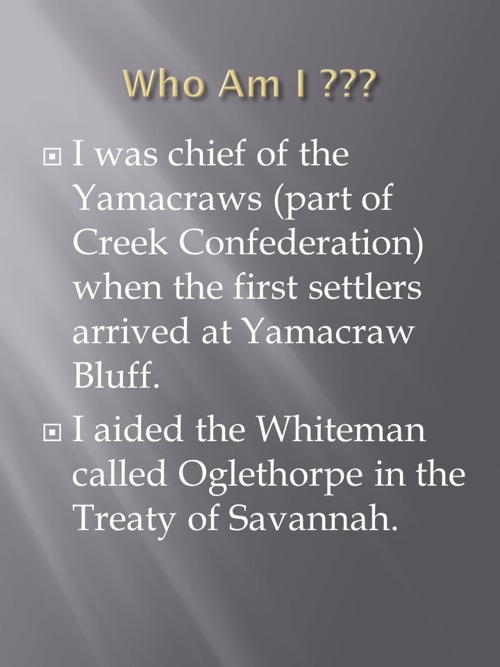 I was chief of the Yamacraws (part of Creek Confederation) when the first settlers arrived at Yamacraw Bluff.