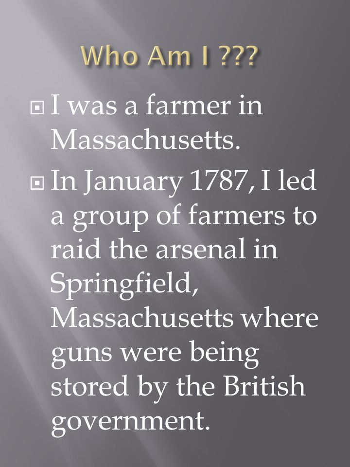 I was a farmer in Massachusetts. In January 1787, I led a group of farmers to raid the arsenal in Springfield, Massachusetts where guns were being sto