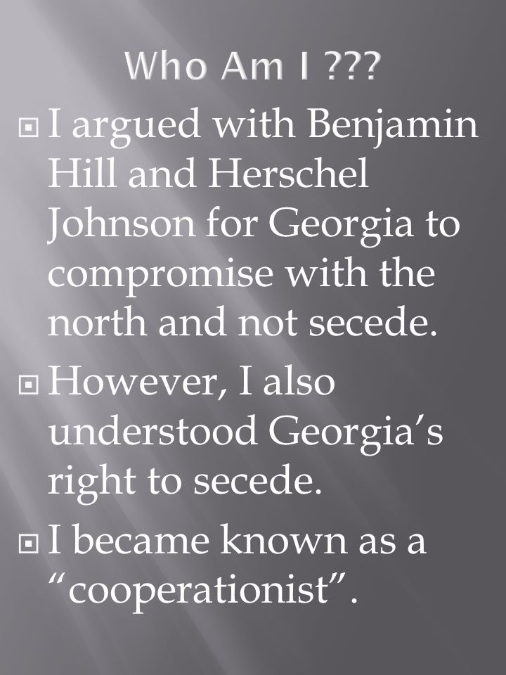 I argued with Benjamin Hill and Herschel Johnson for Georgia to compromise with the north and not secede.