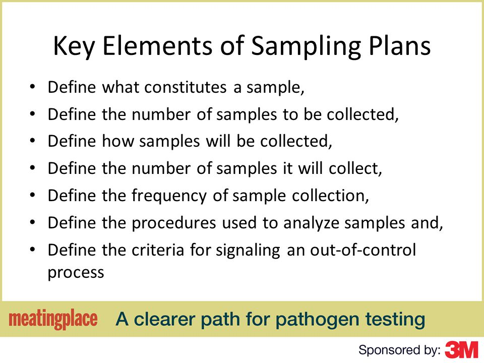 Key Elements of Sampling Plans Define what constitutes a sample, Define the number of samples to be collected, Define how samples will be collected, Define the number of samples it will collect, Define the frequency of sample collection, Define the procedures used to analyze samples and, Define the criteria for signaling an out-of-control process