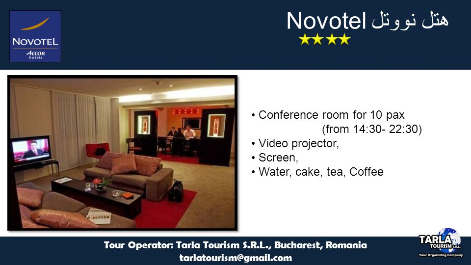 هتل نووتل Novotel Tour Operator: Tarla Tourism S.R.L., Bucharest, Romania tarlatourism@gmail.com Conference room for 10 pax (from 14:30- 22:30) Video projector, Screen, Water, cake, tea, Coffee