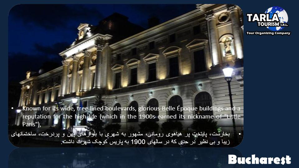 Bucharest Known for its wide, tree-lined boulevards, glorious Belle Époque buildings and a reputation for the high life (which in the 1900s earned its nickname of Little Paris ), بخارست، پایتخت پر هیاهوی رومانی، مشهور به شهری با بلوارهای پهن و پردرخت، ساختمانهای زیبا و بی نظیر در حدی که در سالهای 1900 به پاریس کوچک شهرت داشت.
