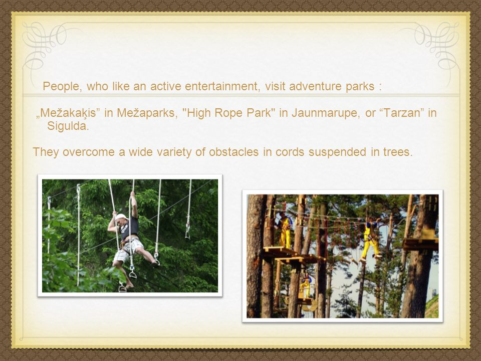 People, who like an active entertainment, visit adventure parks : Mežakaķis in Mežaparks, High Rope Park in Jaunmarupe, or Tarzan in Sigulda.