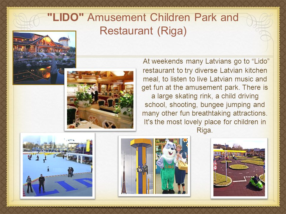 LIDO Amusement Children Park and Restaurant (Riga) At weekends many Latvians go to Lido restaurant to try diverse Latvian kitchen meal, to listen to live Latvian music and get fun at the amusement park.