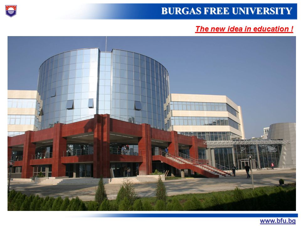 БУРГАСКИ СВОБОДЕН УНИВЕРСИТЕТ BURGAS FREE UNIVERSITY www.bfu.bg STATUS AND ACCREDITATION Established with an Act of the Great National Assembly on 18 September 1991 Established with an Act of the Great National Assembly on 18 September 1991 Certified under ISO 9001:2008 Certified under ISO 9001:2008 Accredited by the National Evaluation and Accreditation Agency Accredited by the National Evaluation and Accreditation Agency Member of the Association of the Non-state Universities in Bulgaria Member of the Association of the Non-state Universities in Bulgaria
