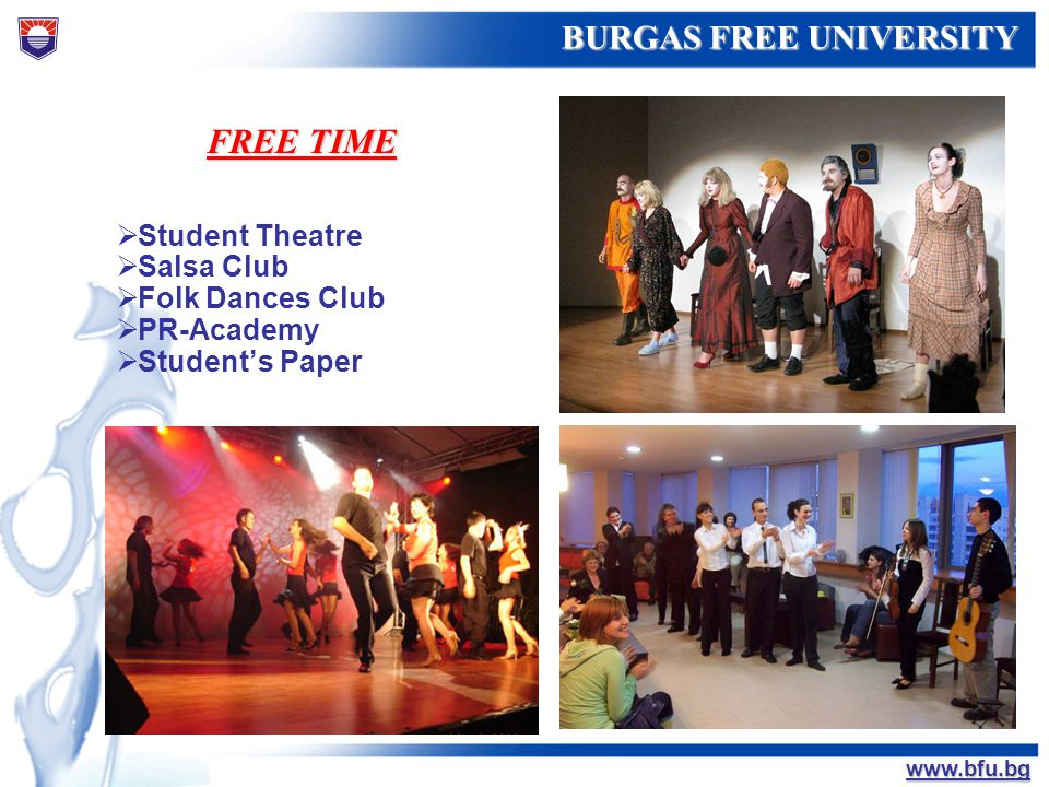 БУРГАСКИ СВОБОДЕН УНИВЕРСИТЕТ BURGAS FREE UNIVERSITY www.bfu.bg FREE TIME Student Theatre Salsa Club Folk Dances Club PR-Academy Students Paper