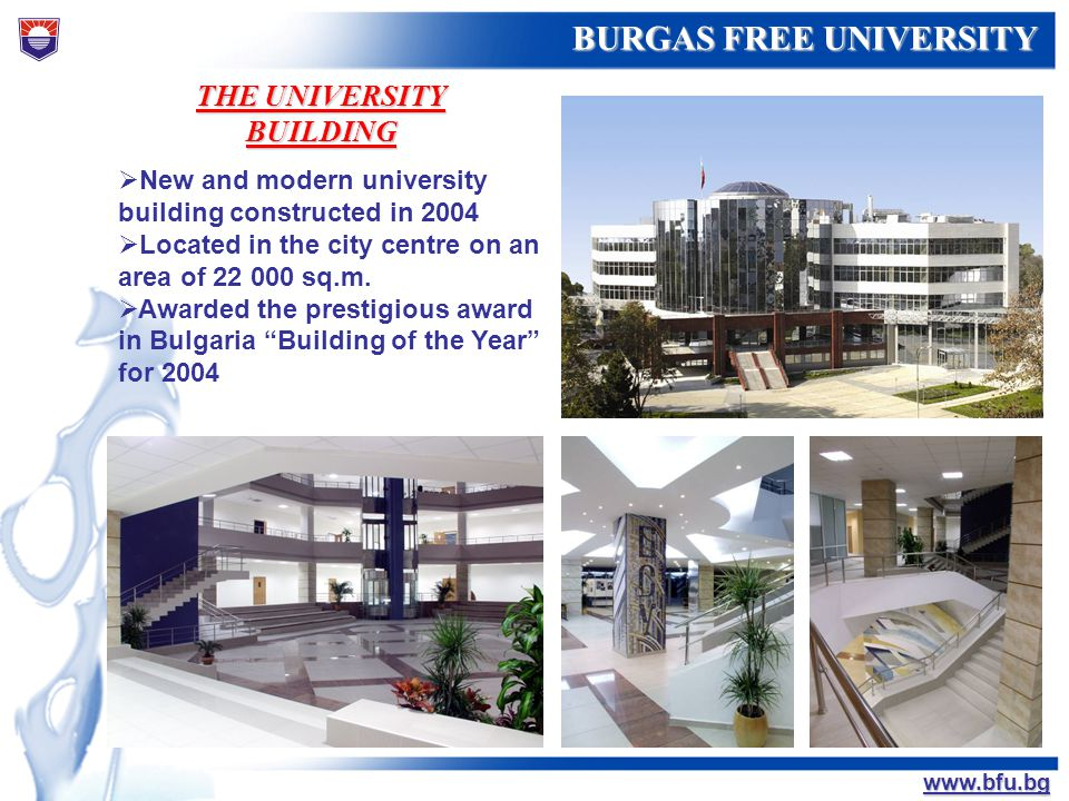 БУРГАСКИ СВОБОДЕН УНИВЕРСИТЕТ BURGAS FREE UNIVERSITY www.bfu.bg THE UNIVERSITY BUILDING New and modern university building constructed in 2004 Located
