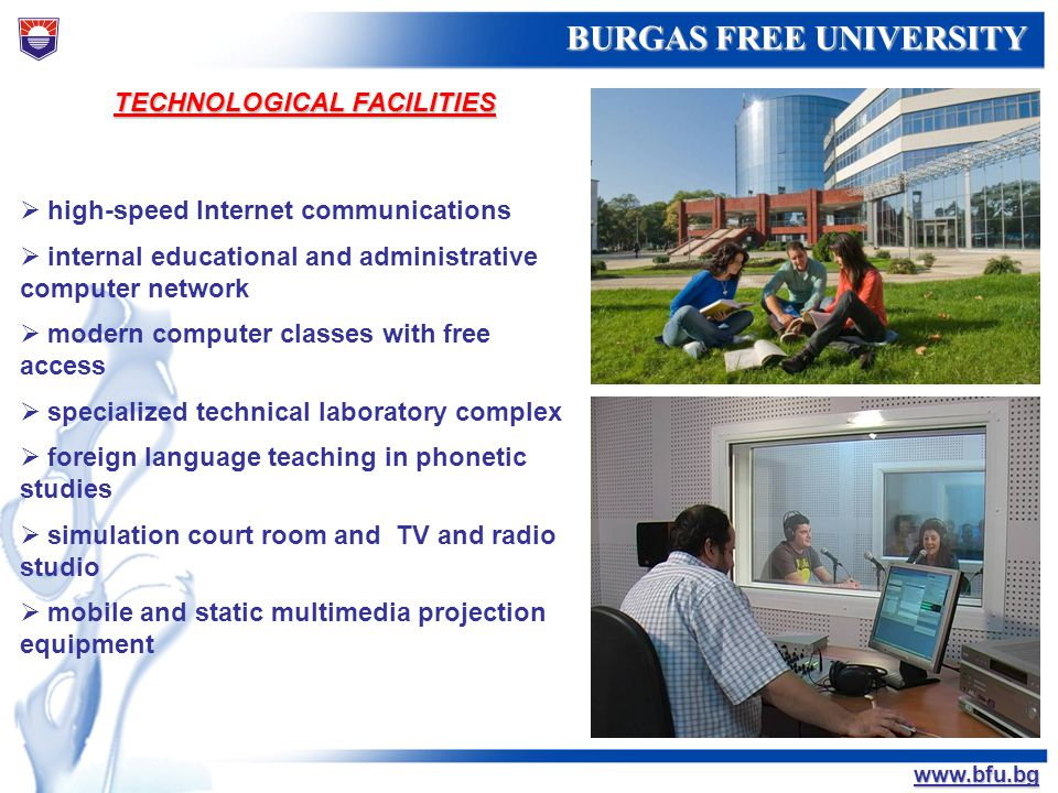 БУРГАСКИ СВОБОДЕН УНИВЕРСИТЕТ BURGAS FREE UNIVERSITY www.bfu.bg TECHNOLOGICAL FACILITIES high-speed Internet communications internal educational and a