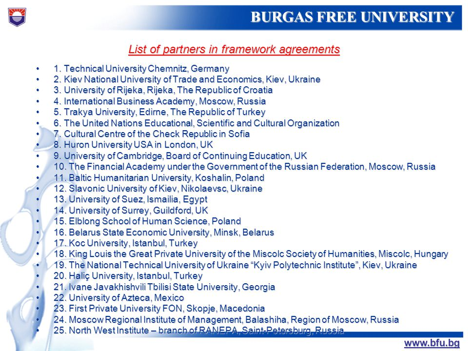БУРГАСКИ СВОБОДЕН УНИВЕРСИТЕТ BURGAS FREE UNIVERSITY www.bfu.bg LIST OF RECENT INTERNATIONAL PROJECTS PROJECT TITLE PROGRAMMEPERIODPARTNERS My place, Your Place, Our Place US Department of State2003-2005 The University of Tennessee in Knoxville, USA, American and Bulgarian elementary and high schools Parmenide Lifelong Learning Programme – Leonardo da Vinci 2005-2007 Universita Telematica Guglielmo Marconi, Rome, Italy; Universidad Nacional de Educatiob a Distanca, Spain; Universitatea Politechnica di Bucuresti, Romania; Foundation for Research and Technology Hellas, Greece; Gesellshaft fur angewandte Informatik, Germany; SOLUS INF, Italy The Knowledge Shop Lifelong Learning Programme – Grundtvig 2006-2007 Akademie Uberlingen - Germany; FBI Institute - Austria; Kuldiga Vocational School, Latvia; VHS Wuppertal, Germany Intensive Programme Erasmus Lifelong Learning Programme – Erasmus 2007-2008 Oporto Higher Education Institute for Social Work, Portugal; Haute Ecole de la Province de Liege Leon-Eli Troclet, Belgium; Universitatea Alexandru Ioan Cuza, Romania KeyShop – a new culture of learning Lifelong Learning Programme – Grundtvig 2007-2009 VHS Wuppertal, Germany; Institut fur Gesellschaftwissenschaftliche Forschung, Austria; Speha Fresia, Italy A Step Toward the Light Lifelong Learning Programme – Leonardo da Vinci 2007-2009 Goren Kalpler Ozel Egitim Aile Dernegi, Turkey; MGK Danismanlik, Turkey; Brailcom, Czeck Republic; Berufsorderungswerk Duren GGMBH, Germany