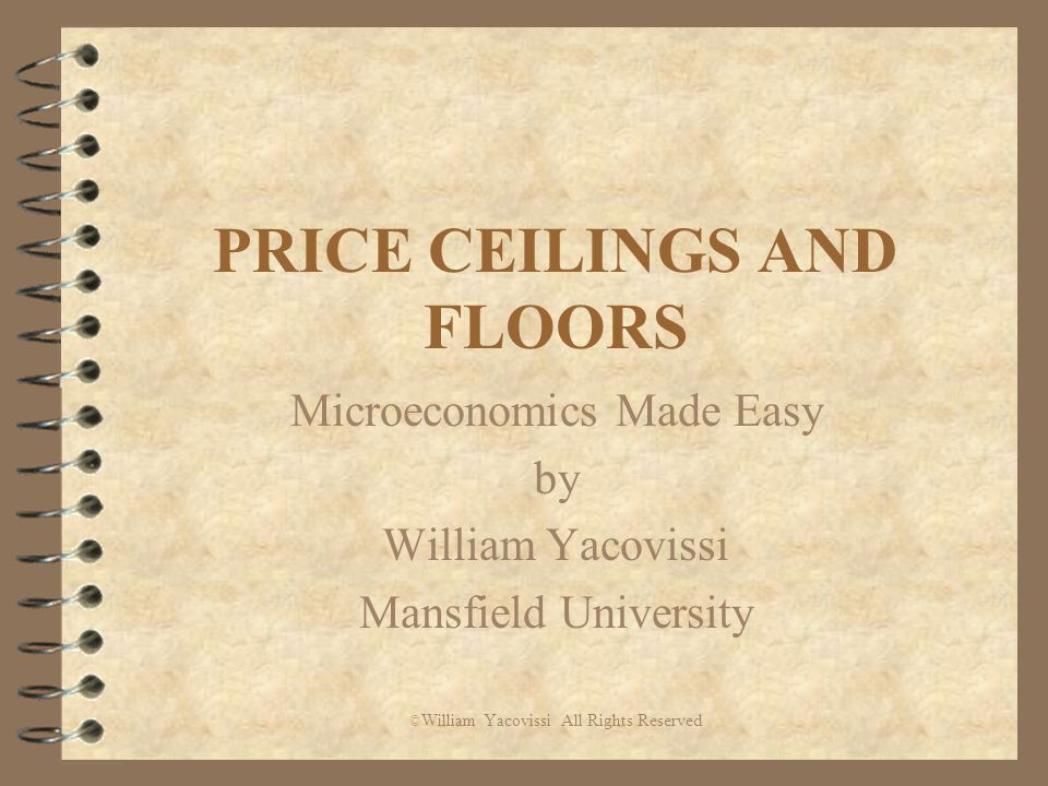 PRICE CEILINGS AND FLOORS Microeconomics Made Easy by William Yacovissi Mansfield University © William Yacovissi All Rights Reserved