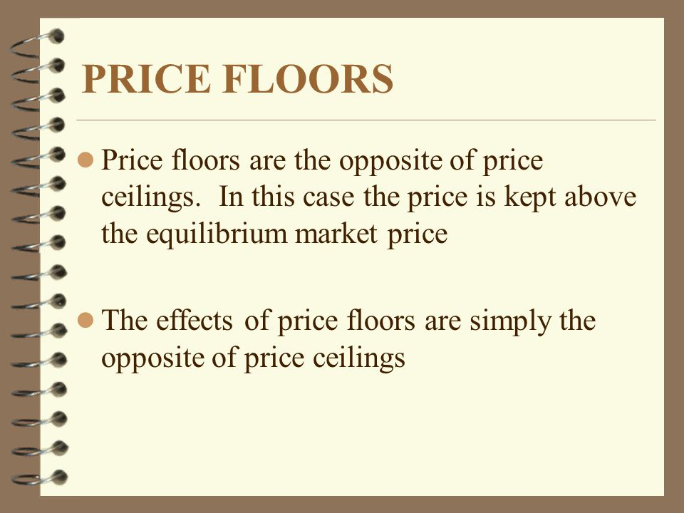 PRICE FLOORS l Price floors are the opposite of price ceilings. In this case the price is kept above the equilibrium market price l The effects of pri