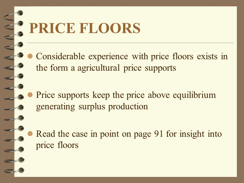 PRICE FLOORS l Considerable experience with price floors exists in the form a agricultural price supports l Price supports keep the price above equilibrium generating surplus production l Read the case in point on page 91 for insight into price floors